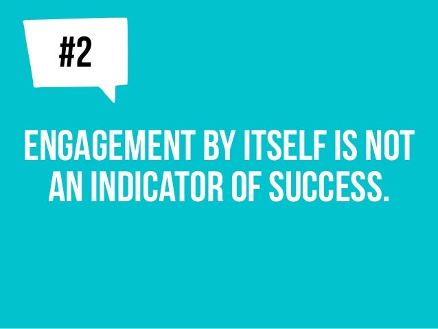 Engagement by itself is not an indicator of success. j#2