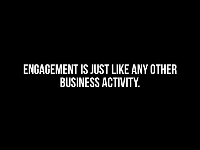 ENGAGEMENT IS JUST LIKE ANY OTHER BUSINESS ACTIVITY.