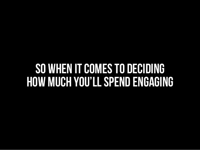 SO WHEN IT COMES TO DECIDING HOW MUCH you'll SPEND ENGAGING