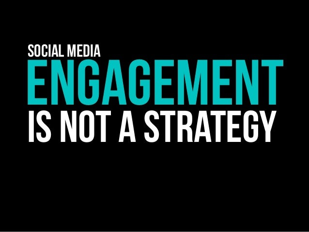ENGAGEMENT IS NOT A STRATEGY Social Media