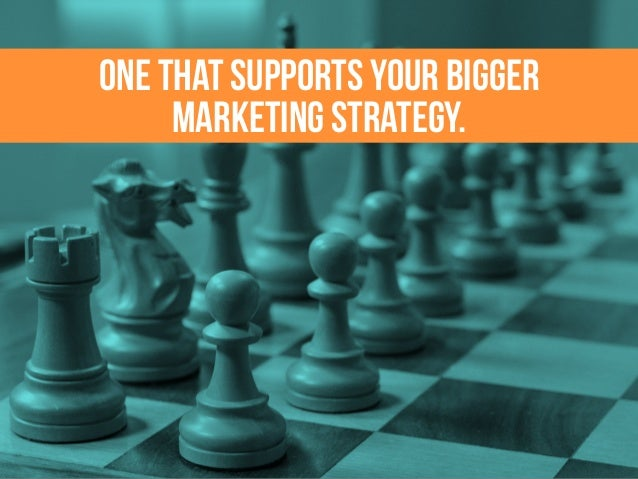 ONE THAT SUPPORTS YOUR BIGGER MARKETING STRATEGY.