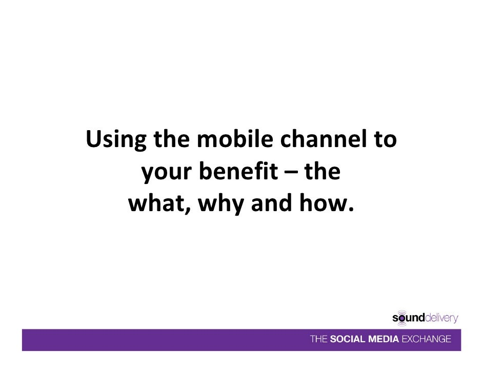 Using the mobile channel to       your benefit – the     what, why and how.