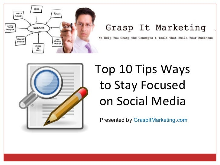 Top 10 Tips Ways to Stay Focused on Social MediaPresented by GraspItMarketing.com