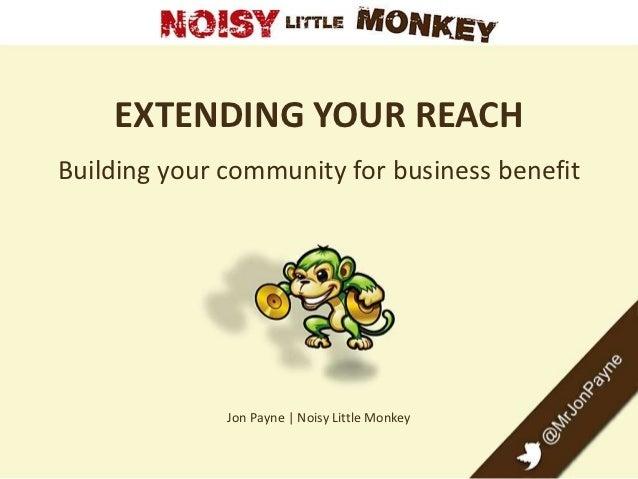 EXTENDING YOUR REACHBuilding your community for business benefit              Jon Payne | Noisy Little Monkey