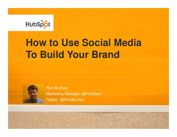 How to Use Social Media To Build Your Brand      Rick Burnes    Marketing Manager @HubSpot    Twitter: @RickBurnes