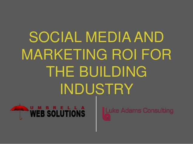 SOCIAL MEDIA ANDMARKETING ROI FOR   THE BUILDING    INDUSTRY