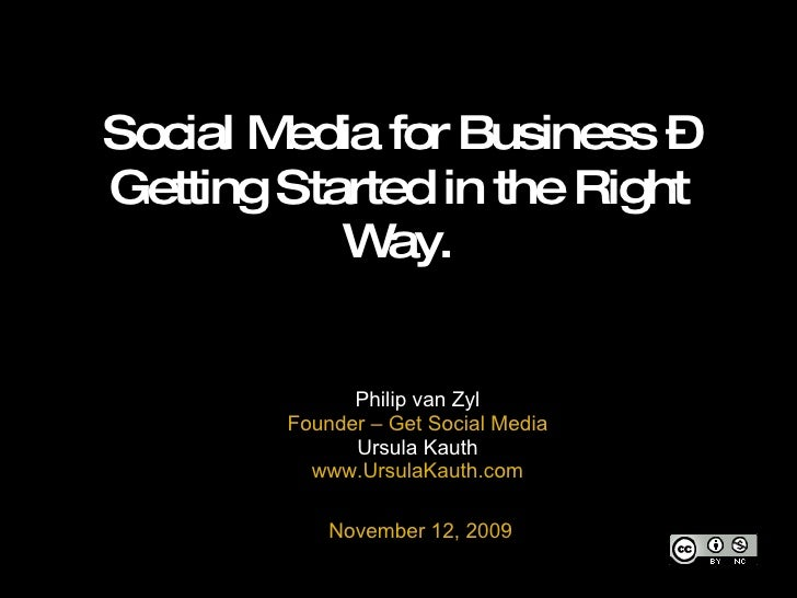 Social Media for Business – Getting Started in the Right Way. Philip van Zyl Founder – Get Social Media Ursula Kauth www.U...