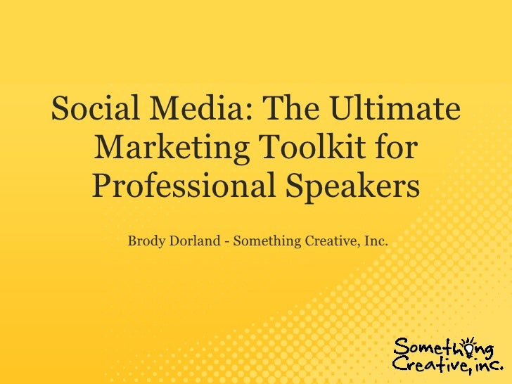 Social Media: The Ultimate Marketing Toolkit for Professional Speakers Brody Dorland - Something Creative, Inc.
