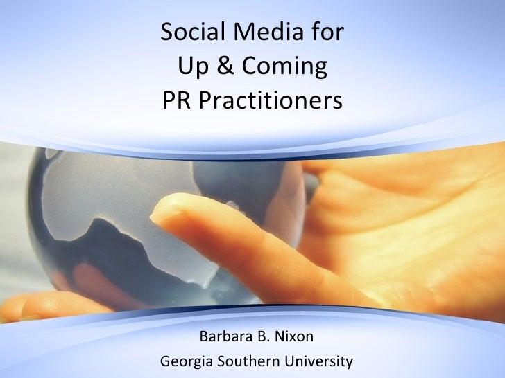 Social Media for Up & Coming PR Practitioners Barbara B. Nixon Georgia Southern University
