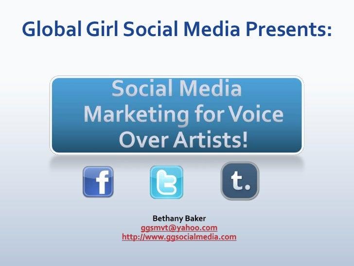 Global Girl Social Media Presents:<br />Social Media Marketing for Voice Over Artists!<br />Bethany Baker<br />ggsmvt@yaho...