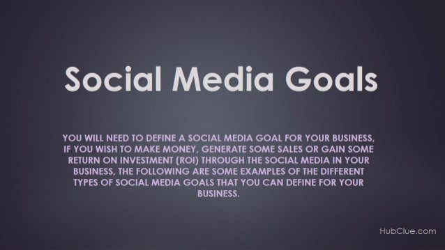 Social Media Goals  You can learn more about this by getting the full text/article for these slides at http://hubclue.com...