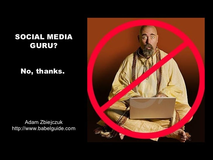 SOCIAL MEDIA    GURU?   No, thanks.       Adam Zbiejczukhttp://www.babelguide.com