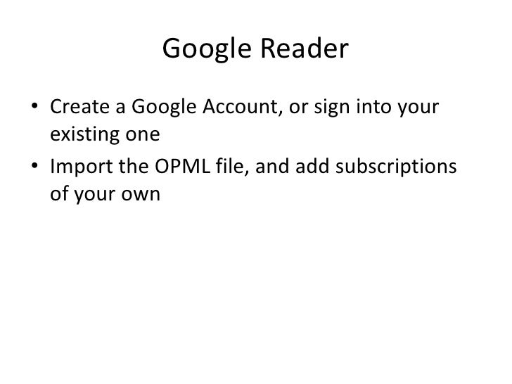 Google Reader<br />Create a Google Account, or sign into your existing one<br />Import the OPML file, and add subscription...