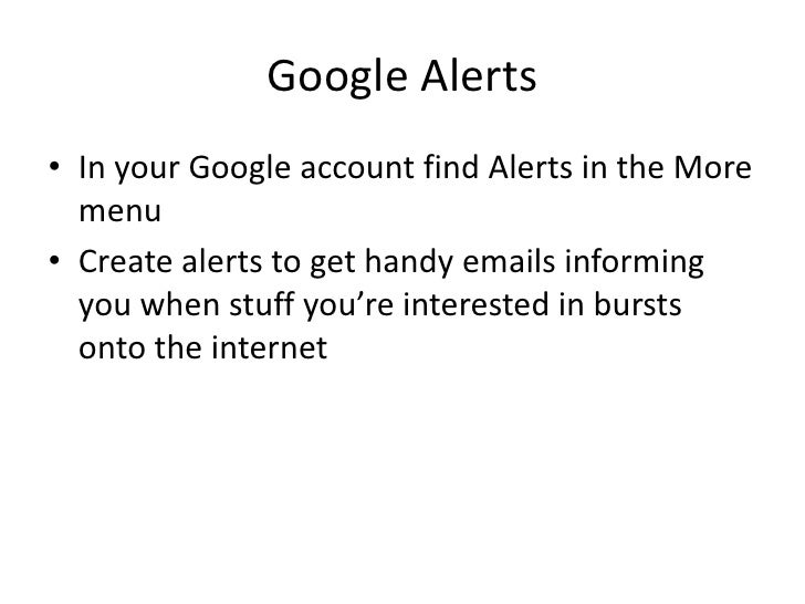 Google Alerts<br />In your Google account find Alerts in the More menu<br />Create alerts to get handy emails informing yo...