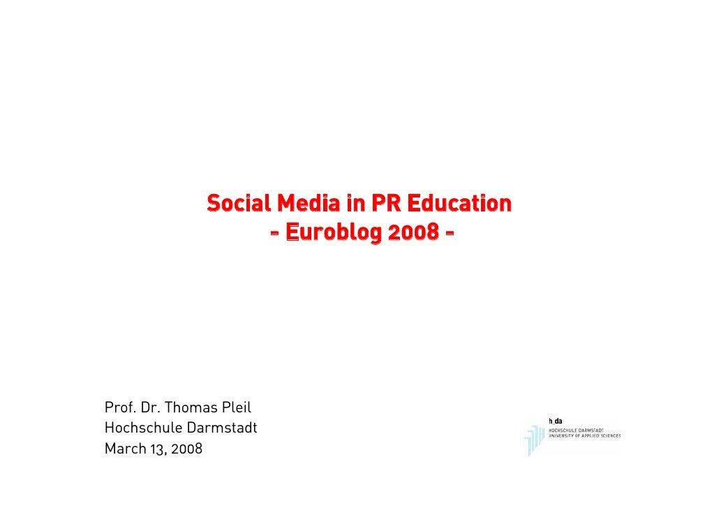Social Media in PR Education                     - Euroblog 2008 -     Prof. Dr. Thomas Pleil Hochschule Darmstadt March 1...