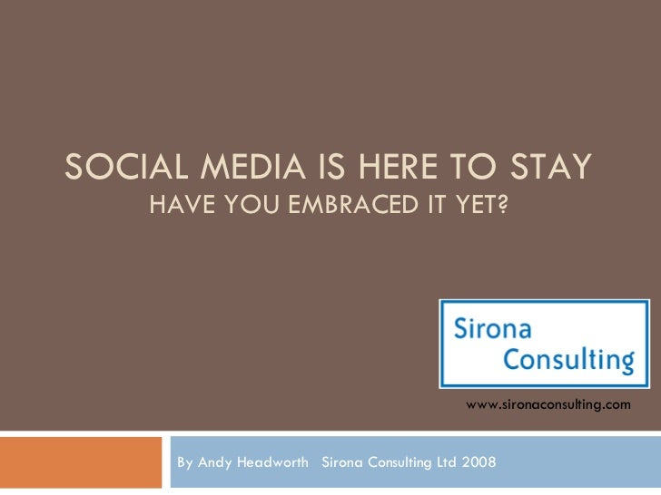 SOCIAL MEDIA IS HERE TO STAY HAVE YOU EMBRACED IT YET? By Andy Headworth  Sirona Consulting Ltd 2008 www.sironaconsulting....