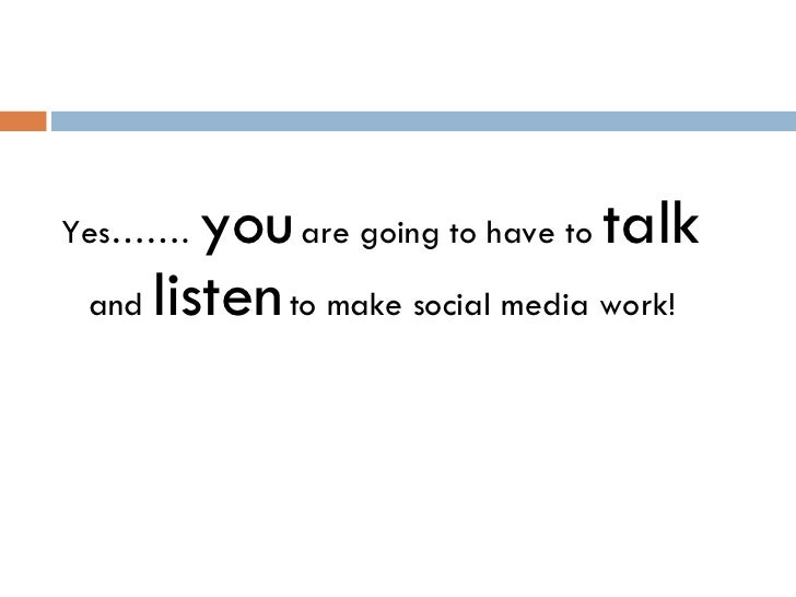 <ul><li>Yes…….  you   are going to have to  talk   and   listen   to make social media work! </li></ul>