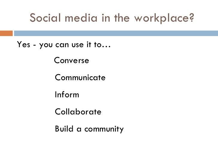 Social media in the workplace? <ul><li>Yes - you can use it to…   Converse </li></ul><ul><ul><ul><ul><ul><li>Communicate <...