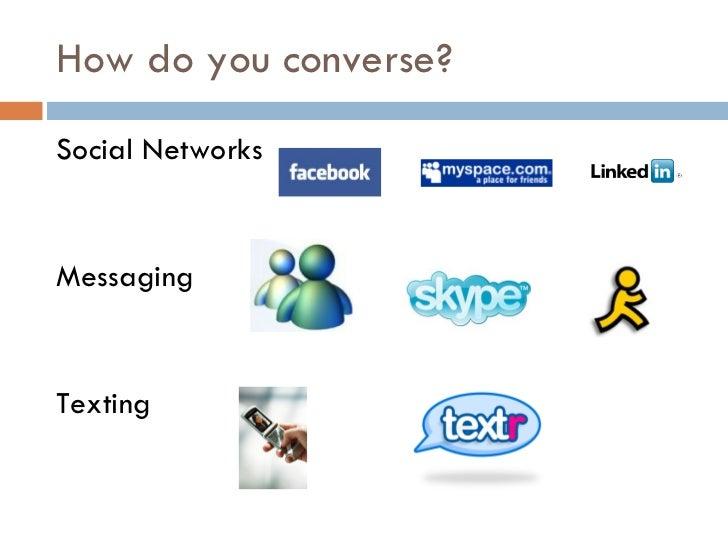 How do you converse? <ul><li>Social Networks  </li></ul><ul><li>Messaging </li></ul><ul><li>Texting </li></ul>