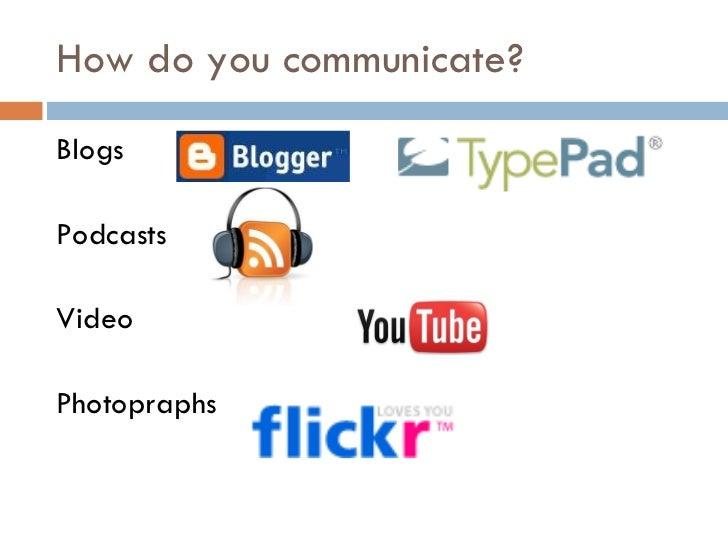 How do you communicate? <ul><li>Blogs </li></ul><ul><li>Podcasts </li></ul><ul><li>Video </li></ul><ul><li>Photopraphs </l...