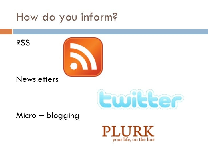 How do you inform? <ul><li>RSS </li></ul><ul><li>Newsletters </li></ul><ul><li>Micro – blogging  </li></ul>