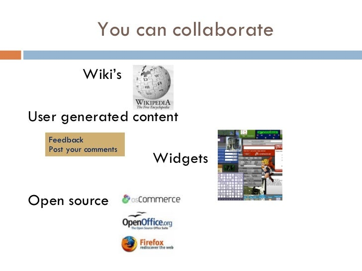 You can collaborate <ul><li>Wiki's </li></ul><ul><li>User generated content </li></ul><ul><li>Widgets </li></ul><ul><li>Op...