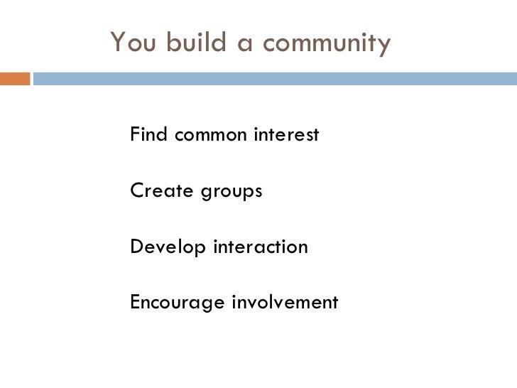 You build a community <ul><ul><ul><ul><ul><li>Find common interest </li></ul></ul></ul></ul></ul><ul><ul><ul><ul><ul><li>C...