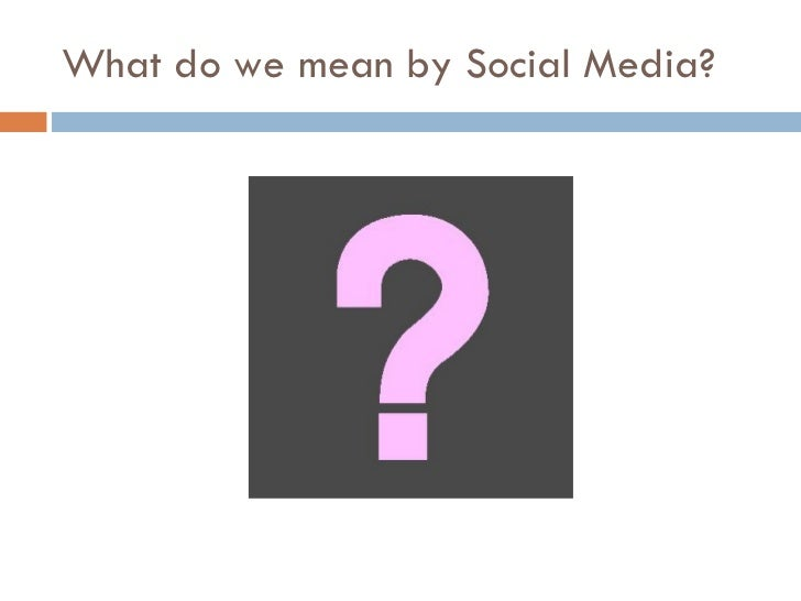 What do we mean by Social Media?