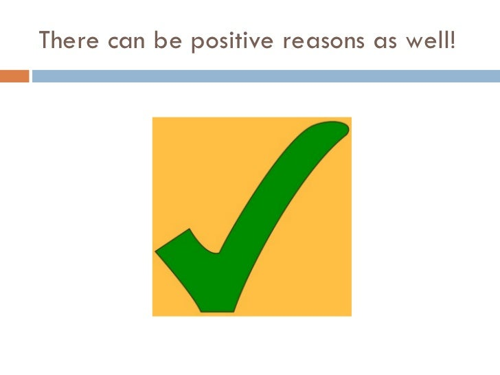 There can be positive reasons as well!