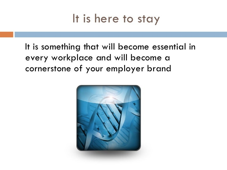 It is here to stay <ul><li>It is something that will become essential in every workplace and will become a cornerstone of ...