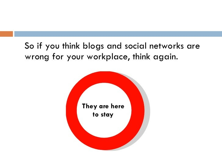 <ul><li>So if you think blogs and social networks are wrong for your workplace, think again. </li></ul>They are here to stay