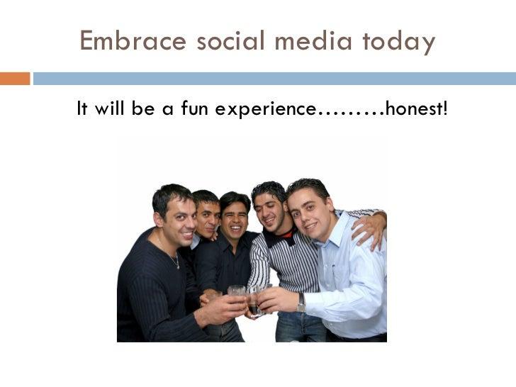 Embrace social media today <ul><li>It will be a fun experience………honest! </li></ul>