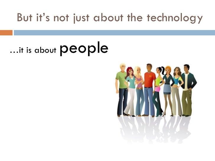 But it's not just about the technology <ul><li>… it is about  people </li></ul>