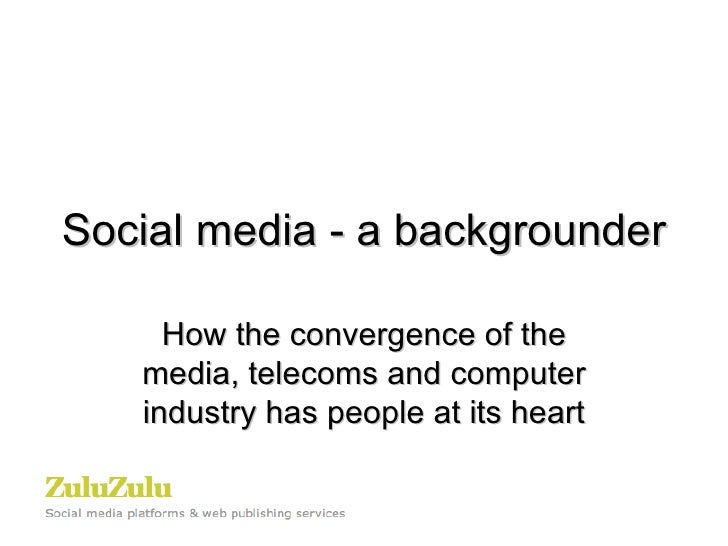 Social media - a backgrounder How the convergence of the media, telecoms and computer industry has people at its heart