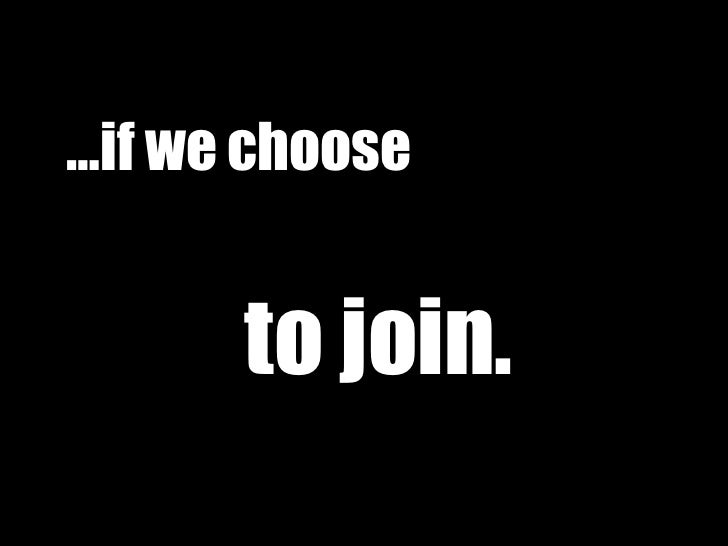 … if we choose   to join.