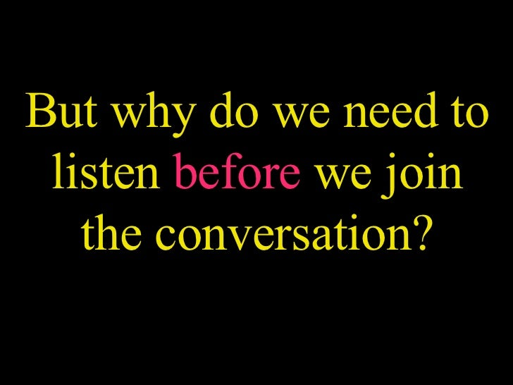 But why do we need to listen  before  we join the conversation?