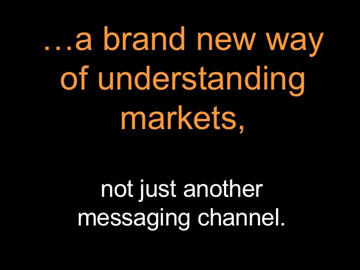 … a brand new way of understanding markets, not just another messaging channel.