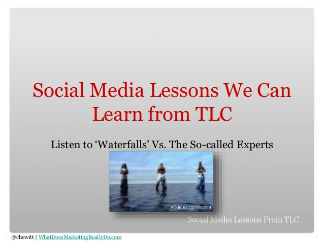 @chewitt | WhatDoesMarketingReallyDo.com Social Media Lessons We Can Learn from TLC Listen to 'Waterfalls' Vs. The So-call...
