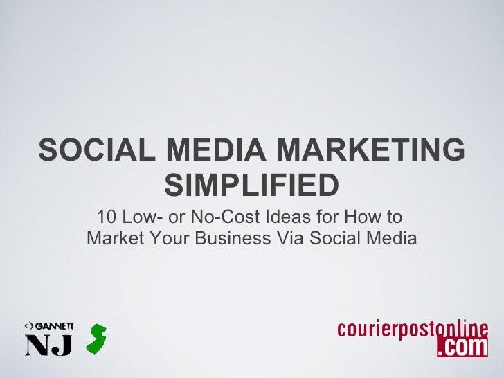 SOCIAL MEDIA MARKETING SIMPLIFIED <ul><li>10 Low- or No-Cost Ideas for How to  </li></ul><ul><li>Market Your Business Via ...