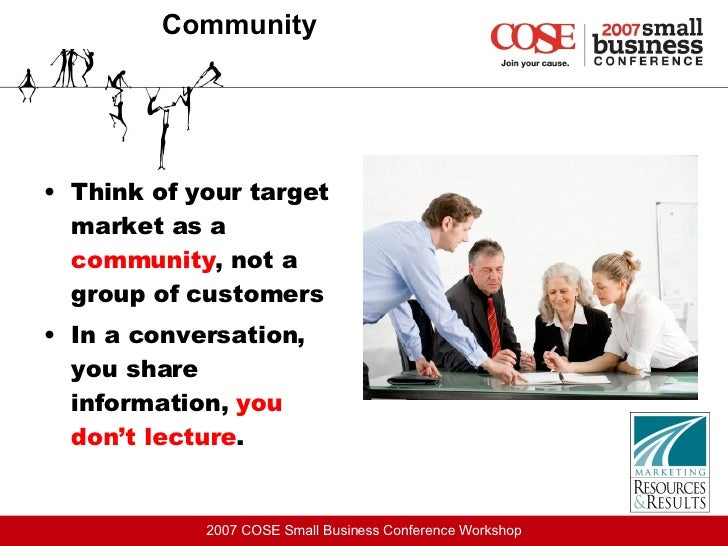 Community <ul><li>Think of your target market as a  community , not a group of customers </li></ul><ul><li>In a conversati...