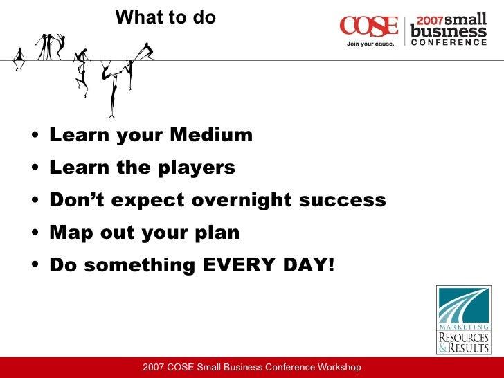What to do <ul><li>Learn your Medium </li></ul><ul><li>Learn the players  </li></ul><ul><li>Don't expect overnight success...