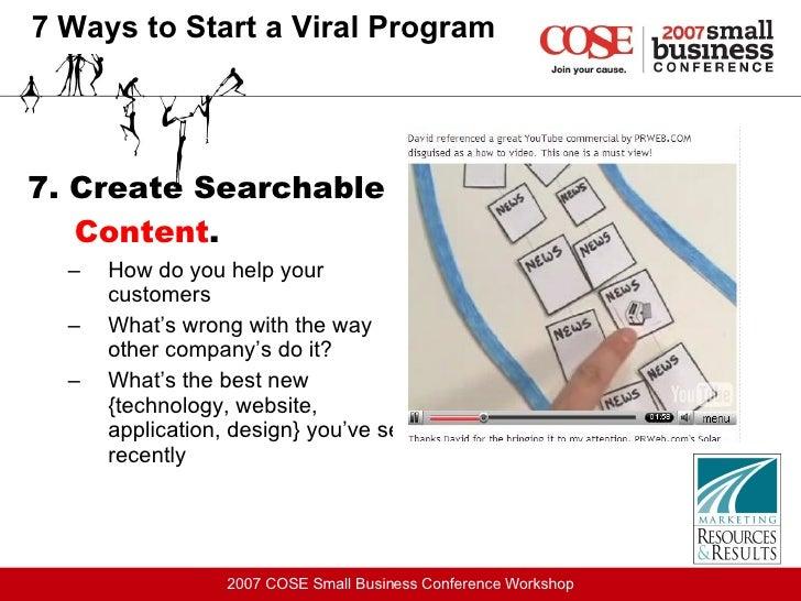 7 Ways to Start a Viral Program <ul><li>7. Create Searchable  Content .   </li></ul><ul><ul><li>How do you help your custo...