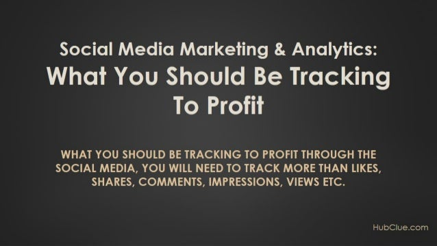 Social Media Marketing & Analytics: What You Should Be Tracking To Profit HubClue.com  You can learn more about this by g...