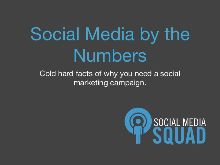 Social Media by the      Numbers  Cold hard facts of why you need a social           marketing campaign.