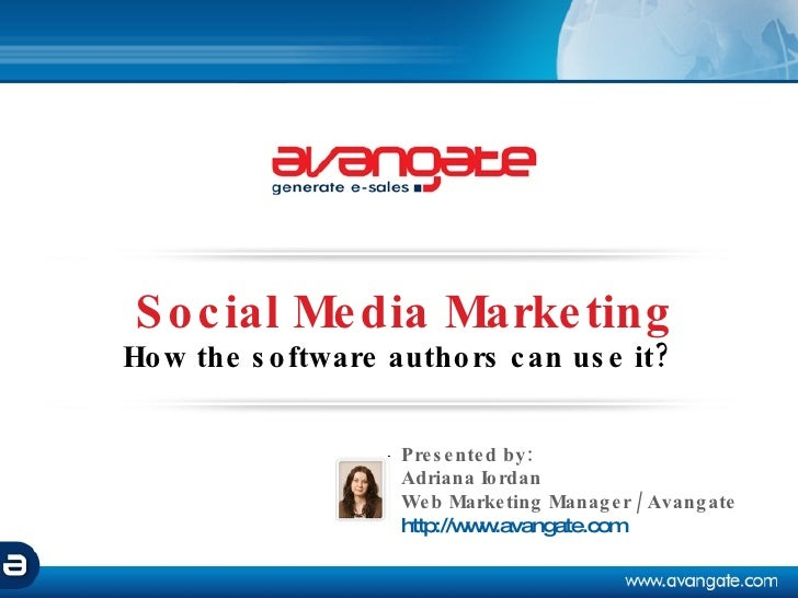 Social Media Marketing How the software authors can use it?   Adriana Iordan Web Marketing Manager / Avangate http:// www....
