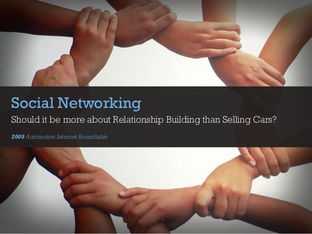 Social Networking Should it be more about Relationship Building than Selling Cars? 2009 Automotive Internet Roundtable