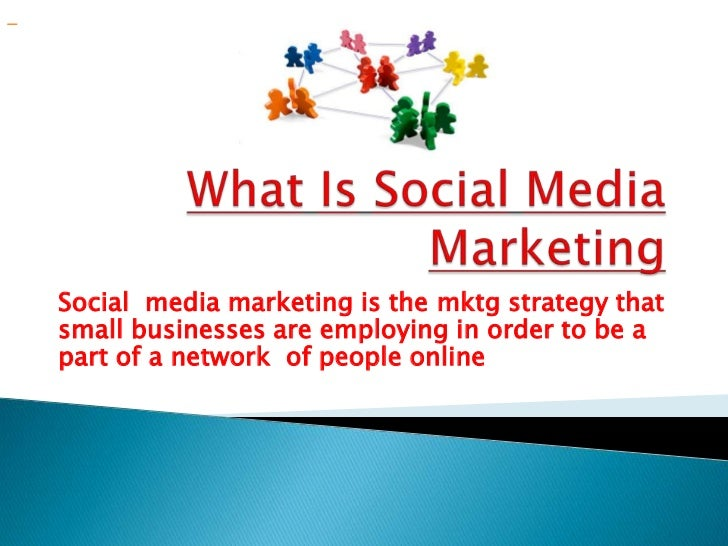 WhatIsSocialMedia Marketing<br />Social  media marketing is the mktg strategy that small businesses are employing in order...