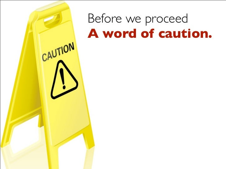 Before we proceed A word of caution.