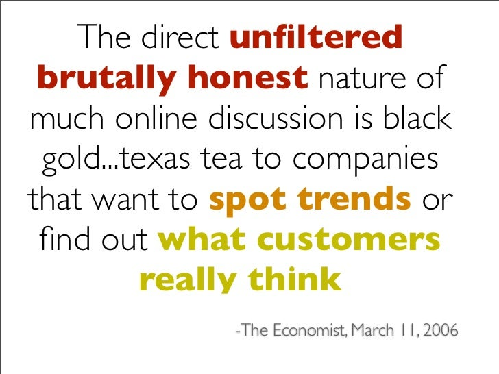 The direct unfiltered  brutally honest nature of much online discussion is black  gold...texas tea to companies that want t...