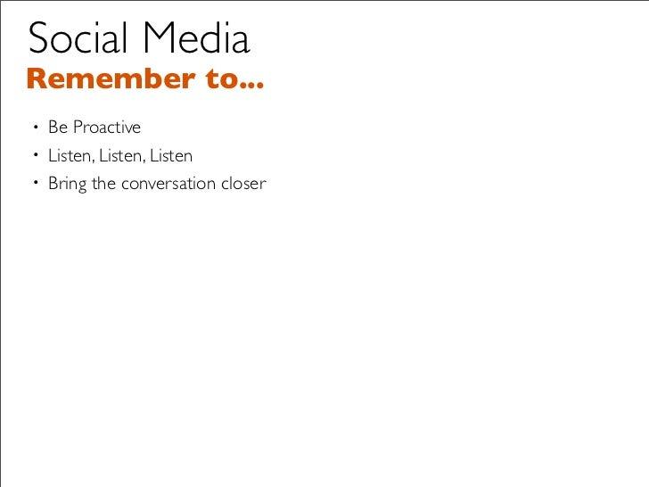 Social Media Remember to...     Be Proactive •     Listen, Listen, Listen •     Bring the conversation closer •